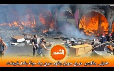عاجل.. بالفيديو حريق مهول يلتهم سوق ولد مينة بالدارالبيضاء