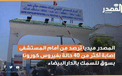 المصدر ميديا ترصد من أمام المستشفى إصابة أكثر من 40 حالة بفيروس كورونا بسوق للسمك بالدارالبيضاء